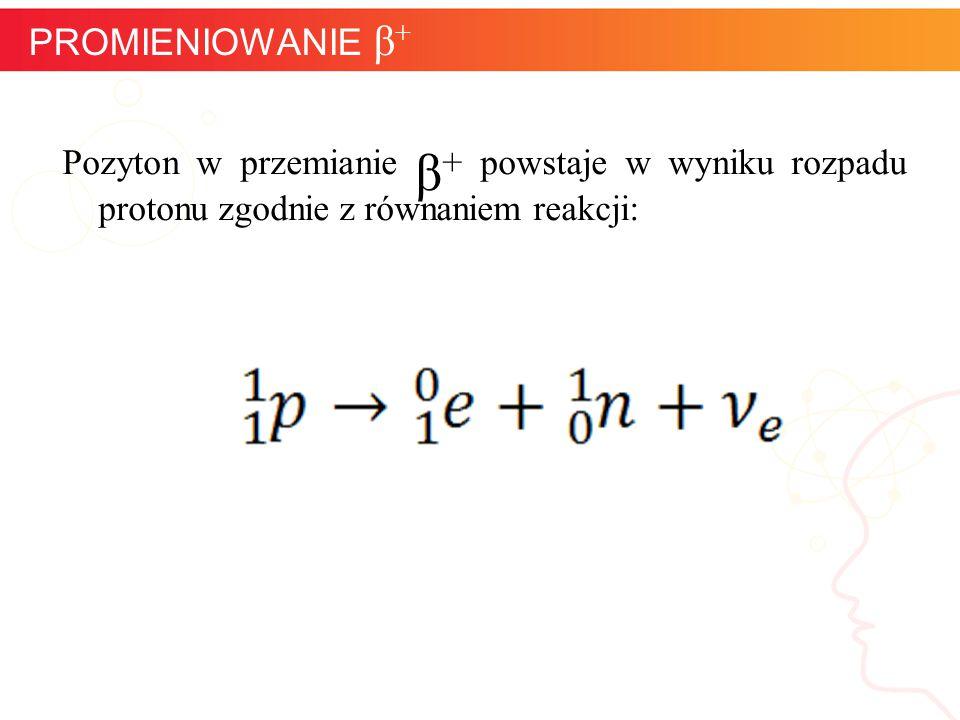 Pozyton w przemianie β + powstaje w wyniku rozpadu protonu zgodnie z równaniem reakcji: informatyka + 14 PROMIENIOWANIE β +