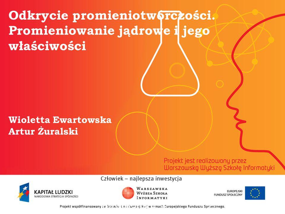 Odkrycie promieniotwórczości. Promieniowanie jądrowe i jego właściwości Wioletta Ewartowska Artur Żuralski informatyka + 2