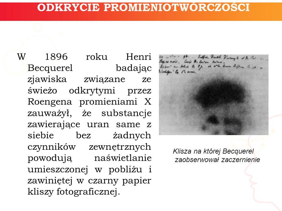 ODKRYCIE PROMIENIOTWÓRCZOŚCI W 1896 roku Henri Becquerel badając zjawiska związane ze świeżo odkrytymi przez Roengena promieniami X zauważył, że subst
