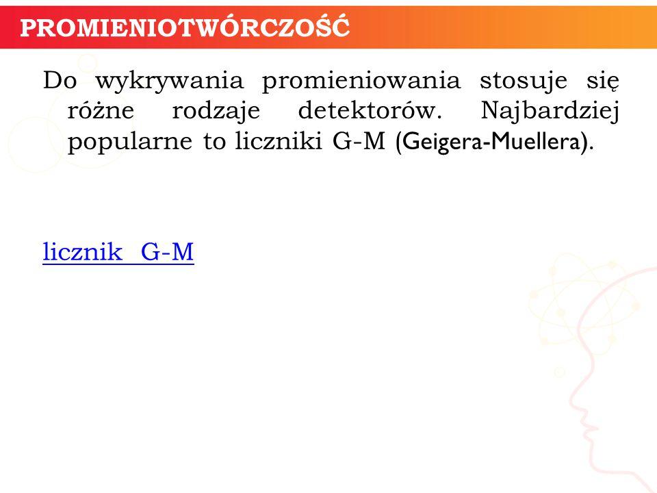 Do wykrywania promieniowania stosuje się różne rodzaje detektorów. Najbardziej popularne to liczniki G-M ( Geigera-Muellera). licznik G-M informatyka