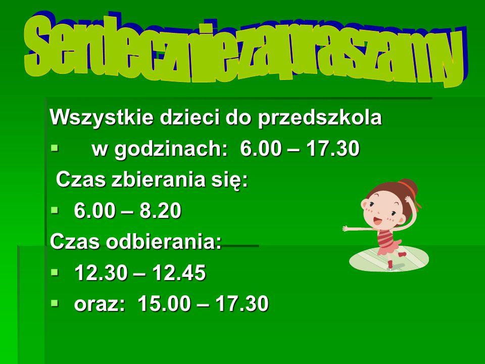 Wszystkie dzieci do przedszkola  w godzinach: 6.00 – 17.30 Czas zbierania się: Czas zbierania się:  6.00 – 8.20 Czas odbierania:  12.30 – 12.45  oraz: 15.00 – 17.30