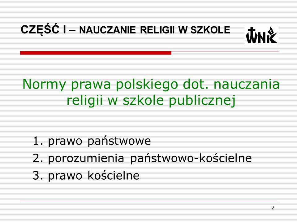 2 Normy prawa polskiego dot. nauczania religii w szkole publicznej CZĘŚĆ I – NAUCZANIE RELIGII W SZKOLE 1. prawo państwowe 2. porozumienia państwowo-k