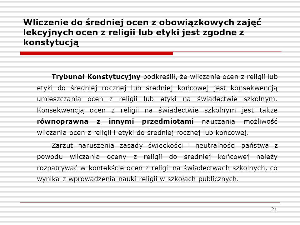 21 Trybunał Konstytucyjny podkreślił, że wliczanie ocen z religii lub etyki do średniej rocznej lub średniej końcowej jest konsekwencją umieszczania ocen z religii lub etyki na świadectwie szkolnym.