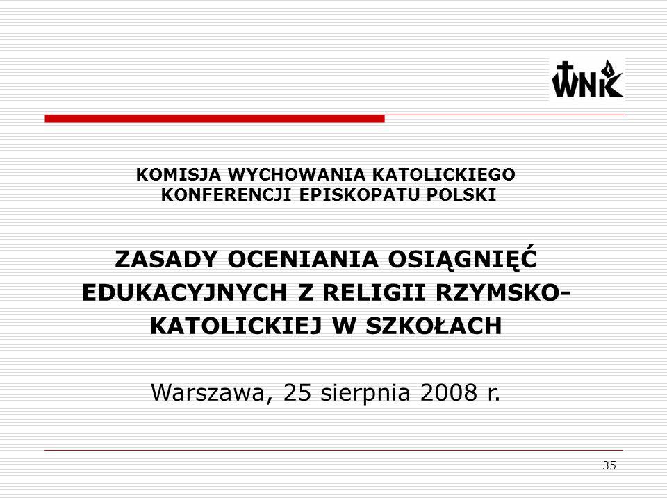 35 ZASADY OCENIANIA OSIĄGNIĘĆ EDUKACYJNYCH Z RELIGII RZYMSKO- KATOLICKIEJ W SZKOŁACH Warszawa, 25 sierpnia 2008 r. KOMISJA WYCHOWANIA KATOLICKIEGO KON