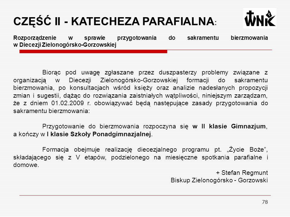 78 CZĘŚĆ II - KATECHEZA PARAFIALNA : Rozporządzenie w sprawie przygotowania do sakramentu bierzmowania w Diecezji Zielonogórsko-Gorzowskiej Biorąc pod uwagę zgłaszane przez duszpasterzy problemy związane z organizacją w Diecezji Zielonogórsko-Gorzowskiej formacji do sakramentu bierzmowania, po konsultacjach wśród księży oraz analizie nadesłanych propozycji zmian i sugestii, dążąc do rozwiązania zaistniałych wątpliwości, niniejszym zarządzam, że z dniem 01.02.2009 r.