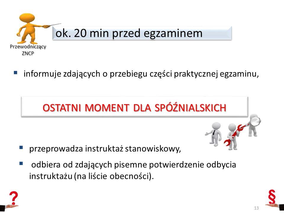  informuje zdających o przebiegu części praktycznej egzaminu, ok. 20 min przed egzaminem Przewodniczący ZNCP 13 OSTATNI MOMENT DLA SPÓŹNIALSKICH  pr