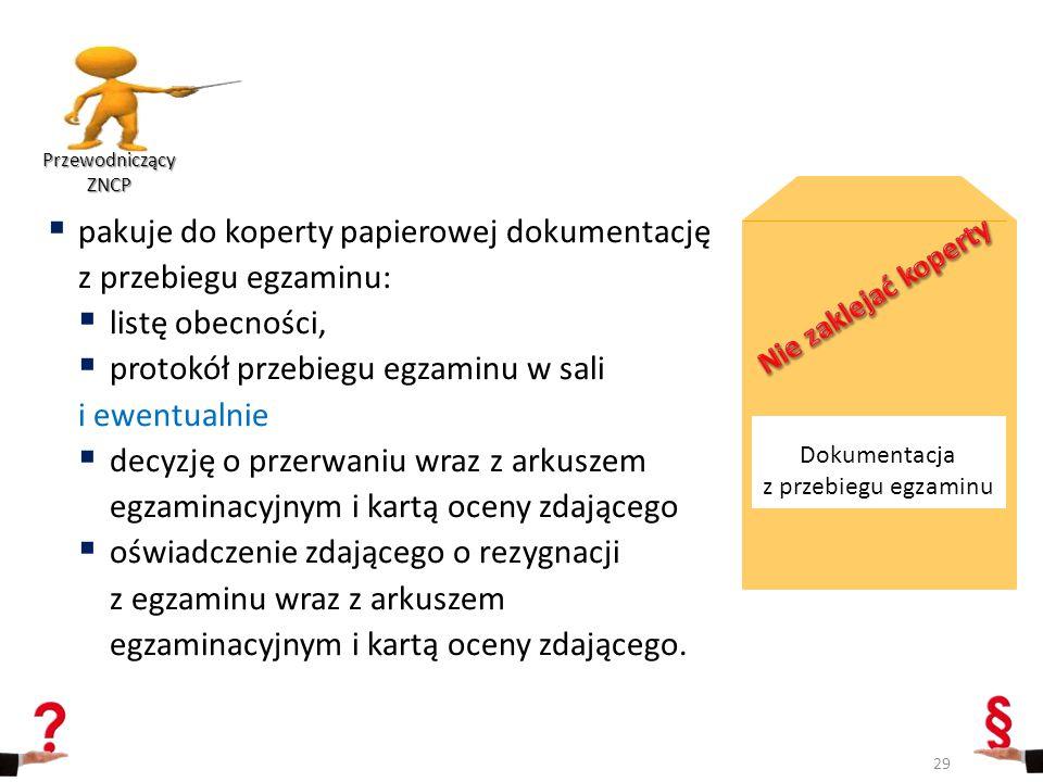  pakuje do koperty papierowej dokumentację z przebiegu egzaminu:  listę obecności,  protokół przebiegu egzaminu w sali i ewentualnie  decyzję o pr
