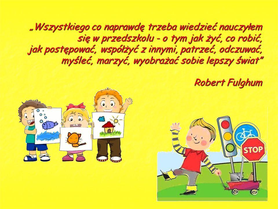"""""""Wszystkiego co naprawdę trzeba wiedzieć nauczyłem się w przedszkolu - o tym jak żyć, co robić, jak postępować, współżyć z innymi, patrzeć, odczuwać, myśleć, marzyć, wyobrażać sobie lepszy świat Robert Fulghum"""