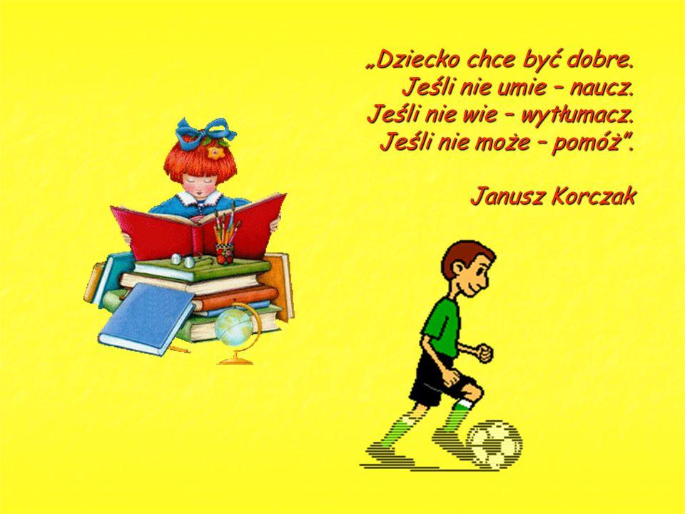 """""""Dziecko chce być dobre. Jeśli nie umie – naucz. Jeśli nie wie – wytłumacz. Jeśli nie może – pomóż"""". Janusz Korczak"""