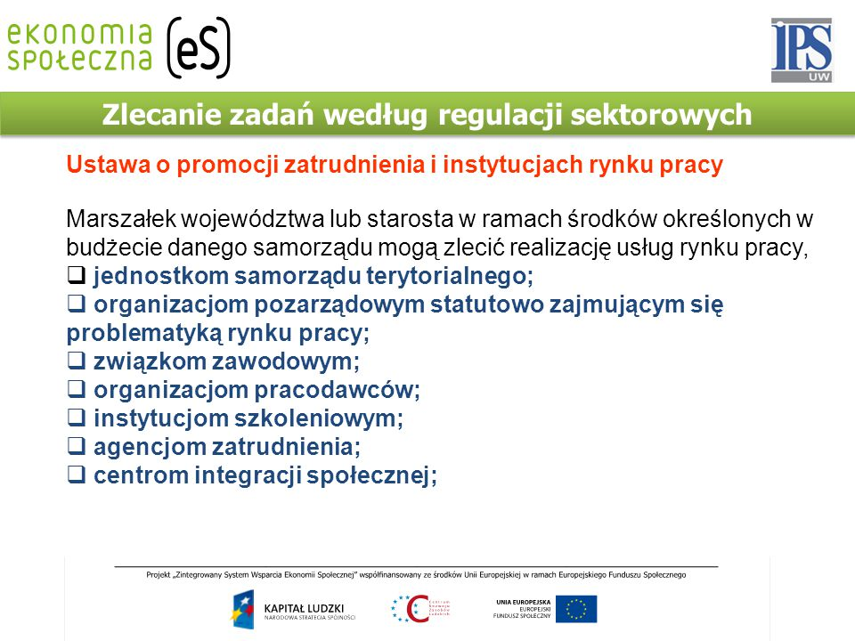 Zlecanie zadań według regulacji sektorowych Ustawa o promocji zatrudnienia i instytucjach rynku pracy Marszałek województwa lub starosta w ramach środ