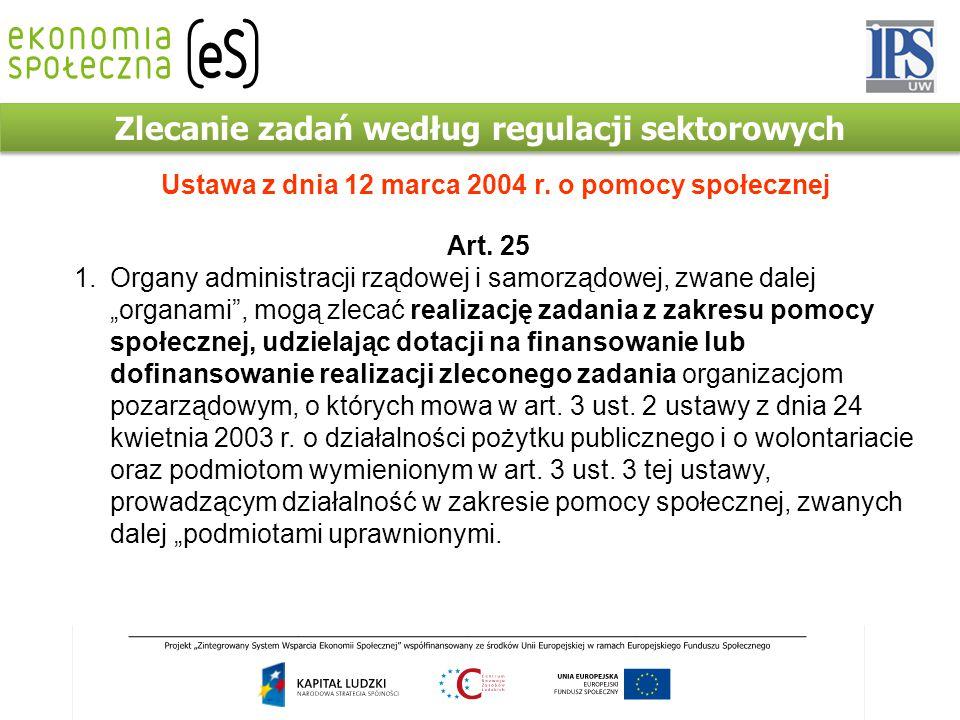 Zlecanie zadań według regulacji sektorowych Ustawa z dnia 12 marca 2004 r. o pomocy społecznej Art. 25 1.Organy administracji rządowej i samorządowej,