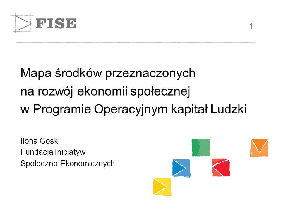 Mapa środków przeznaczonych na rozwój ekonomii społecznej w Programie Operacyjnym kapitał Ludzki Ilona Gosk Fundacja Inicjatyw Społeczno-Ekonomicznych 1