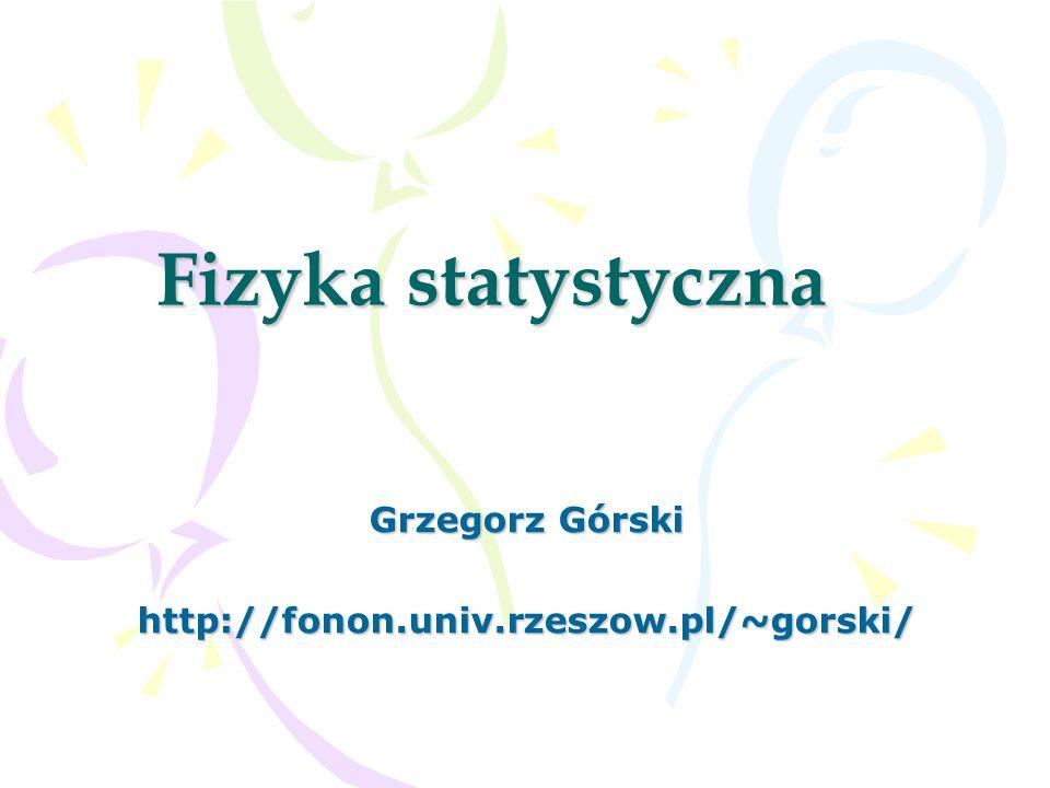 Fizyka statystyczna Grzegorz Górski http://fonon.univ.rzeszow.pl/~gorski/