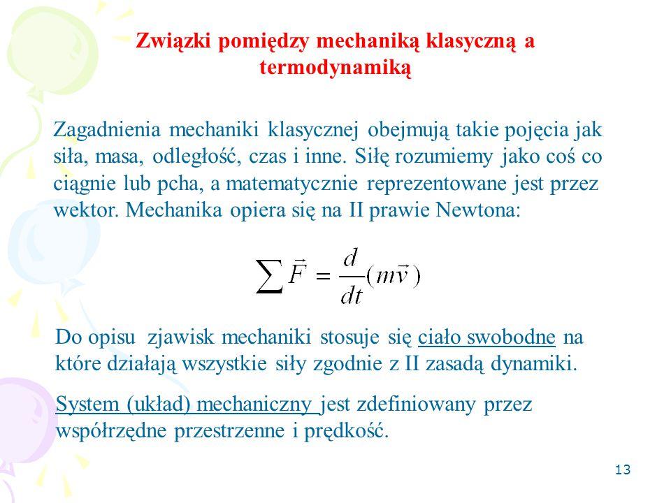 13 Związki pomiędzy mechaniką klasyczną a termodynamiką Zagadnienia mechaniki klasycznej obejmują takie pojęcia jak siła, masa, odległość, czas i inne.