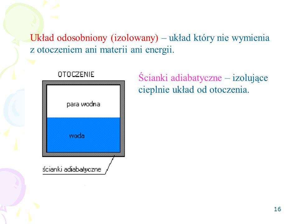 16 Układ odosobniony (izolowany) – układ który nie wymienia z otoczeniem ani materii ani energii. Ścianki adiabatyczne – izolujące cieplnie układ od o