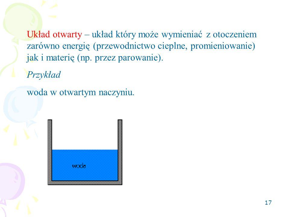 17 Układ otwarty – układ który może wymieniać z otoczeniem zarówno energię (przewodnictwo cieplne, promieniowanie) jak i materię (np. przez parowanie)
