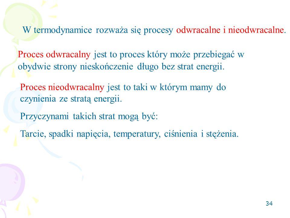 34 W termodynamice rozważa się procesy odwracalne i nieodwracalne. Proces odwracalny jest to proces który może przebiegać w obydwie strony nieskończen