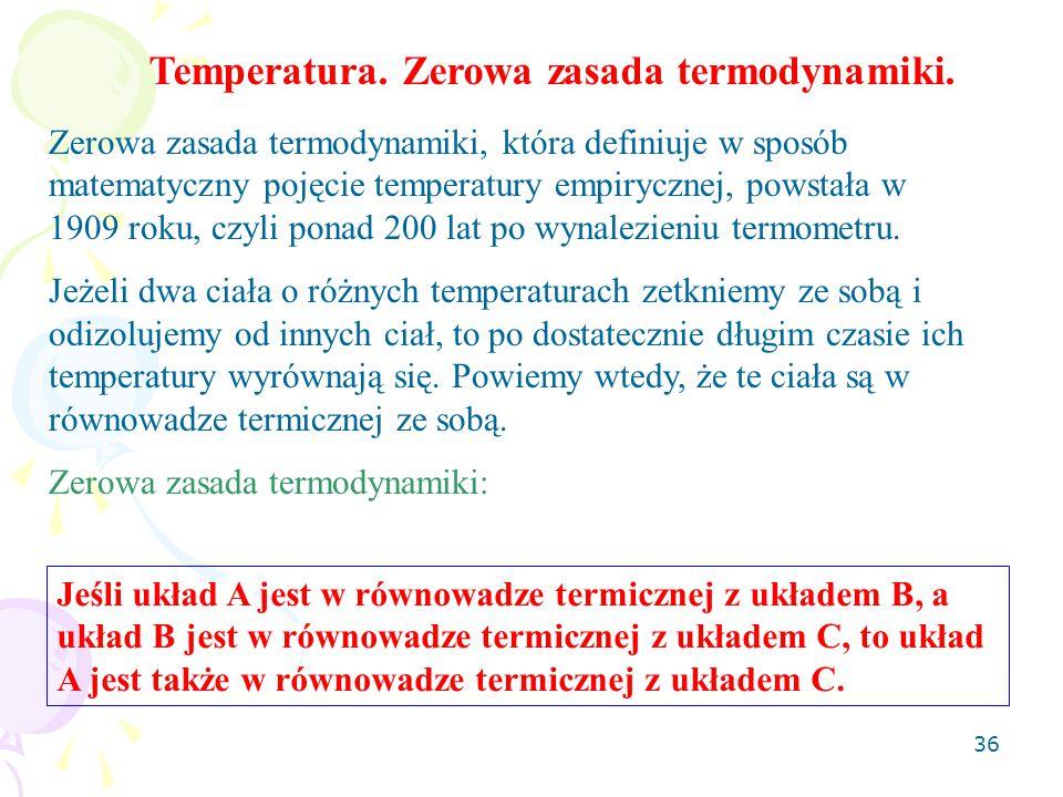 36 Zerowa zasada termodynamiki, która definiuje w sposób matematyczny pojęcie temperatury empirycznej, powstała w 1909 roku, czyli ponad 200 lat po wynalezieniu termometru.