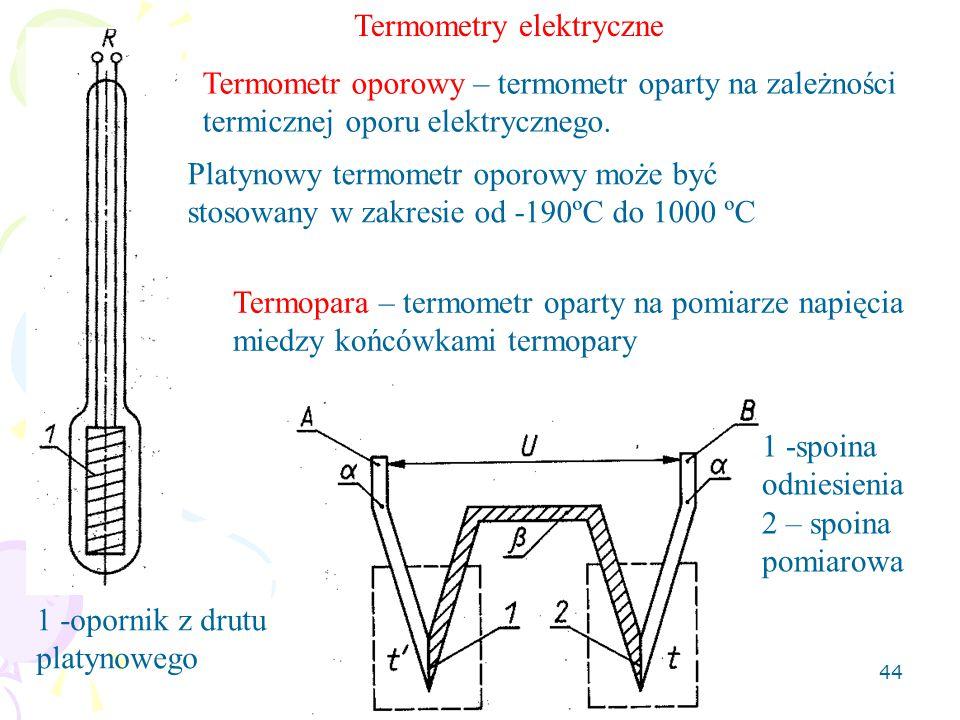 44 Termometr oporowy – termometr oparty na zależności termicznej oporu elektrycznego. 1 -opornik z drutu platynowego Platynowy termometr oporowy może