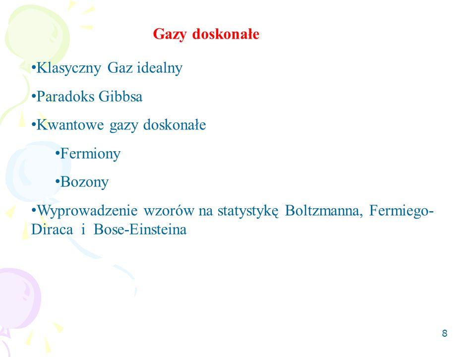 8 Klasyczny Gaz idealny Paradoks Gibbsa Kwantowe gazy doskonałe Fermiony Bozony Wyprowadzenie wzorów na statystykę Boltzmanna, Fermiego- Diraca i Bose-Einsteina Gazy doskonałe