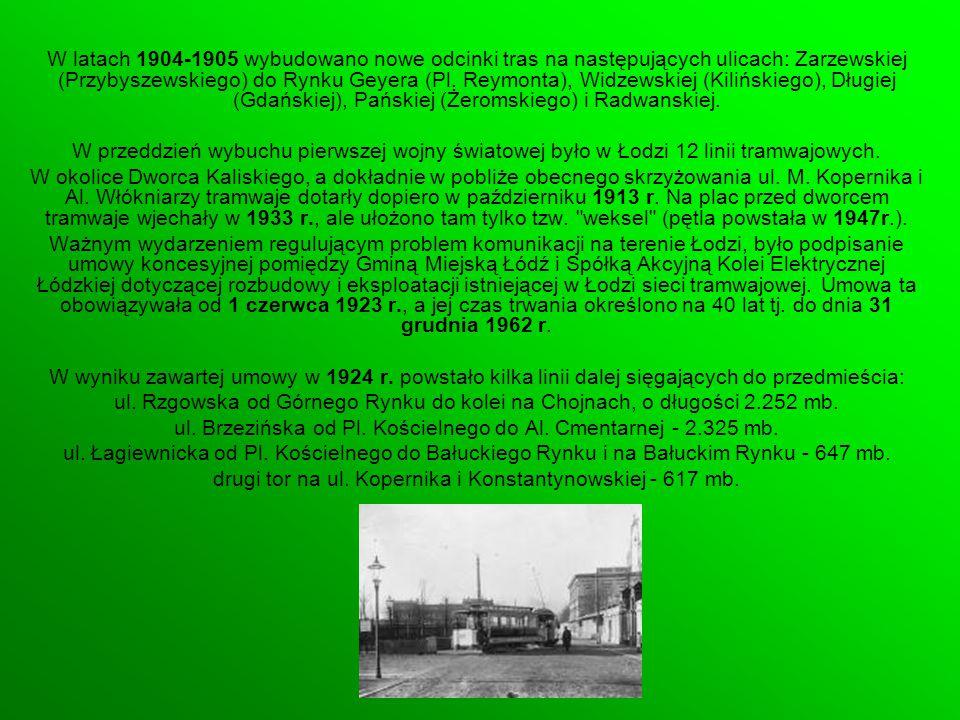 W latach 1904-1905 wybudowano nowe odcinki tras na następujących ulicach: Zarzewskiej (Przybyszewskiego) do Rynku Geyera (Pl. Reymonta), Widzewskiej (