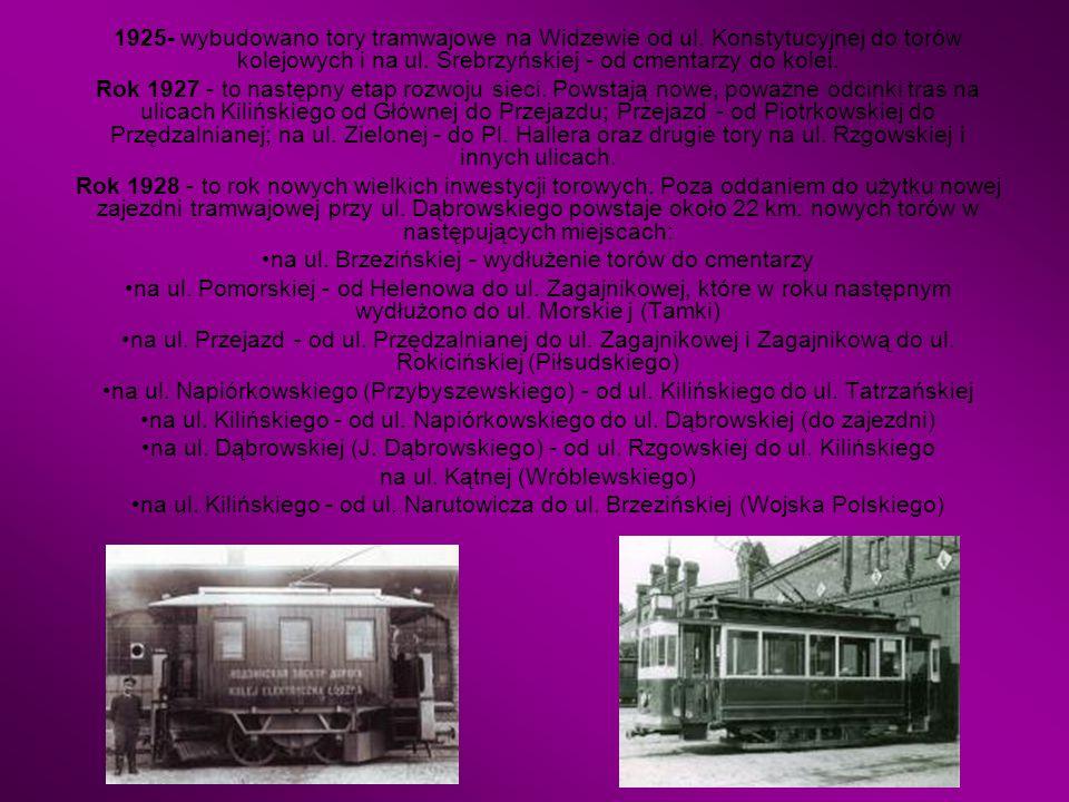 1925- wybudowano tory tramwajowe na Widzewie od ul. Konstytucyjnej do torów kolejowych i na ul. Srebrzyńskiej - od cmentarzy do kolei. Rok 1927 - to n