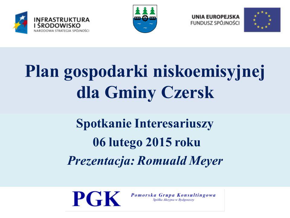 Plan gospodarki niskoemisyjnej dla Gminy Czersk Spotkanie Interesariuszy 06 lutego 2015 roku Prezentacja: Romuald Meyer