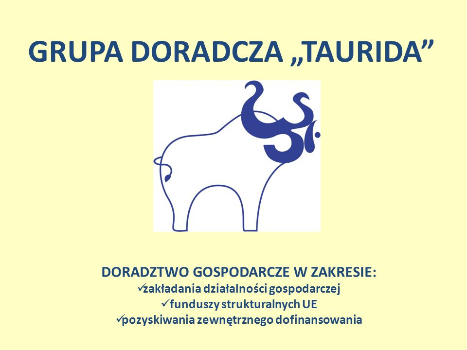 """GRUPA DORADCZA """"TAURIDA"""" DORADZTWO GOSPODARCZE W ZAKRESIE: zakładania działalności gospodarczej funduszy strukturalnych UE pozyskiwania zewnętrznego d"""