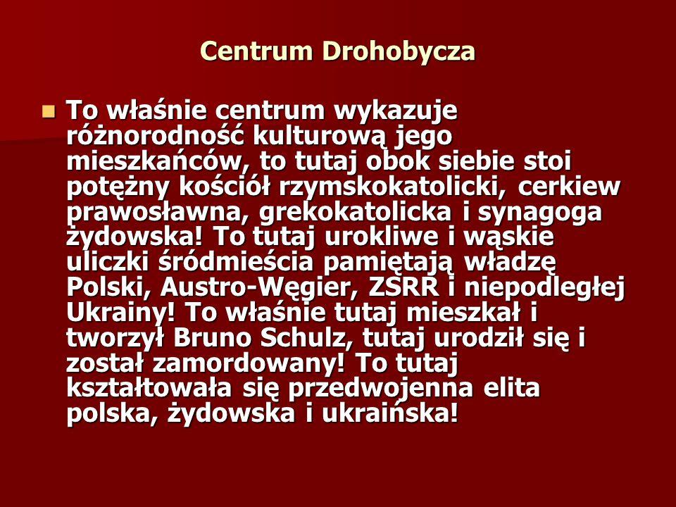 Centrum Drohobycza To właśnie centrum wykazuje różnorodność kulturową jego mieszkańców, to tutaj obok siebie stoi potężny kościół rzymskokatolicki, ce