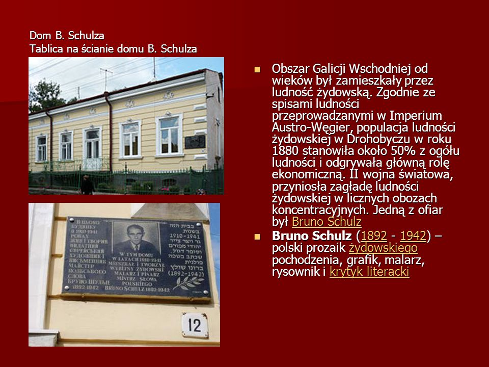 Dom B. Schulza Tablica na ścianie domu B. Schulza Obszar Galicji Wschodniej od wieków był zamieszkały przez ludność żydowską. Zgodnie ze spisami ludno