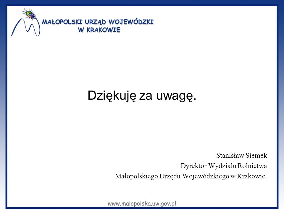 Dziękuję za uwagę. Stanisław Siemek Dyrektor Wydziału Rolnictwa Małopolskiego Urzędu Wojewódzkiego w Krakowie.