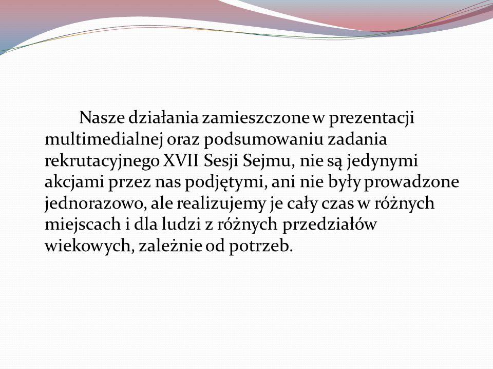 Nasze działania zamieszczone w prezentacji multimedialnej oraz podsumowaniu zadania rekrutacyjnego XVII Sesji Sejmu, nie są jedynymi akcjami przez nas