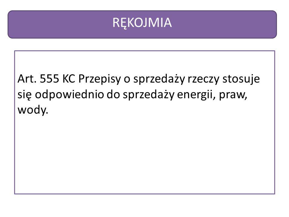 RĘKOJMIA Art. 555 KC Przepisy o sprzedaży rzeczy stosuje się odpowiednio do sprzedaży energii, praw, wody.