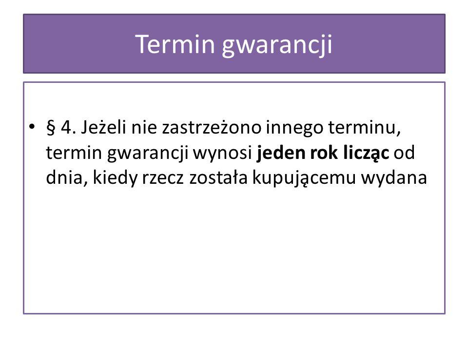 § 4. Jeżeli nie zastrzeżono innego terminu, termin gwarancji wynosi jeden rok licząc od dnia, kiedy rzecz została kupującemu wydana Termin gwaranc