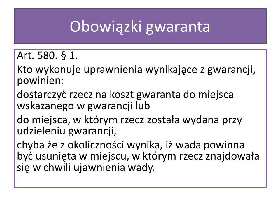 Obowiązki gwaranta Art. 580. § 1. Kto wykonuje uprawnienia wynikające z gwarancji, powinien: dostarczyć rzecz na koszt gwaranta do miejsca wskazaneg