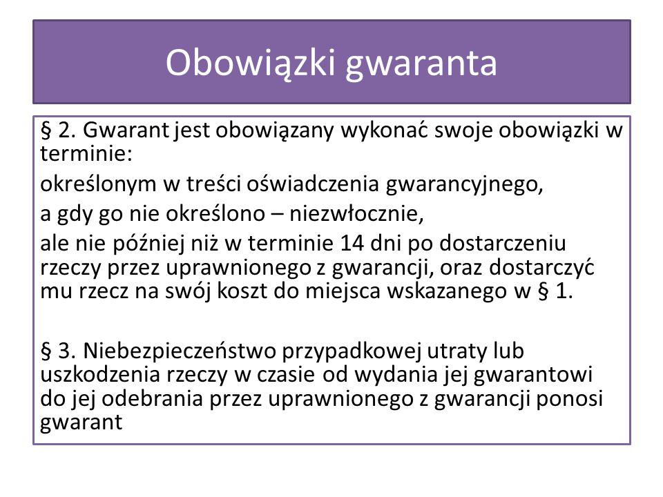 Obowiązki gwaranta § 2. Gwarant jest obowiązany wykonać swoje obowiązki w terminie: określonym w treści oświadczenia gwarancyjnego, a gdy go nie