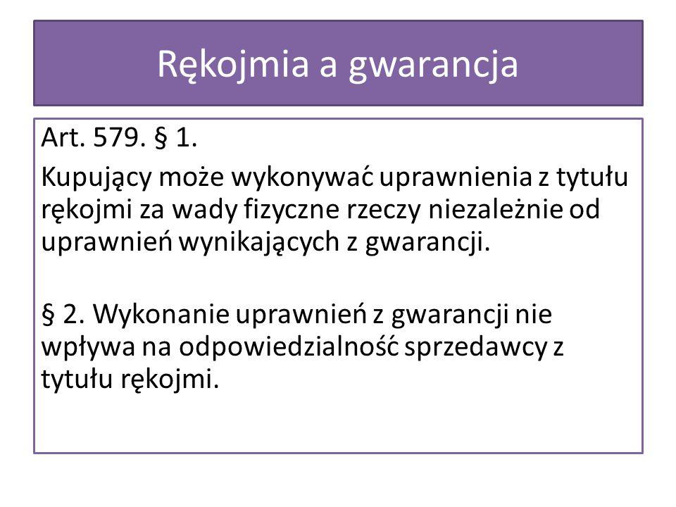 Rękojmia a gwarancja Art. 579. § 1. Kupujący może wykonywać uprawnienia z tytułu rękojmi za wady fizyczne rzeczy niezależnie od uprawnień wynika