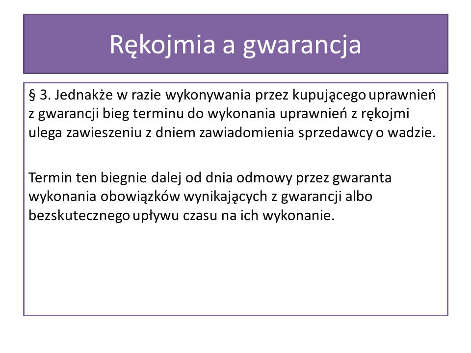 § 3. Jednakże w razie wykonywania przez kupującego uprawnień z gwarancji bieg terminu do wykonania uprawnień z rękojmi ulega zawieszeniu z dniem
