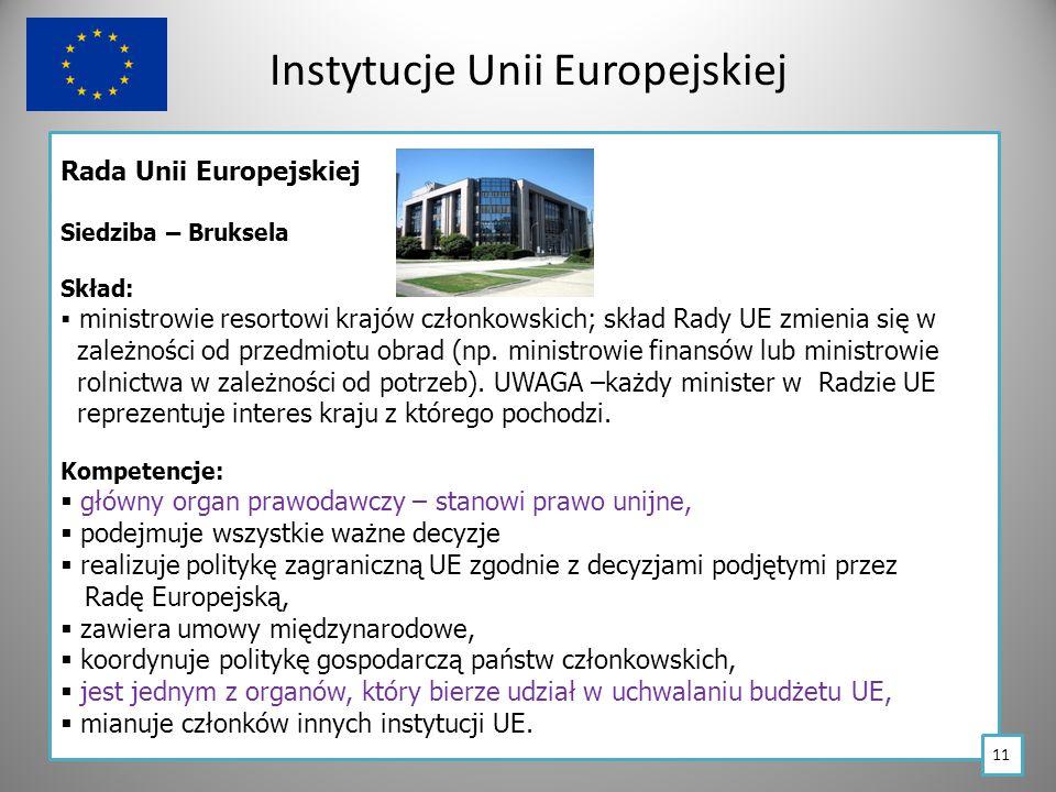 Instytucje Unii Europejskiej Rada Unii Europejskiej Siedziba – Bruksela Skład:  ministrowie resortowi krajów członkowskich; skład Rady UE zmienia się w zależności od przedmiotu obrad (np.
