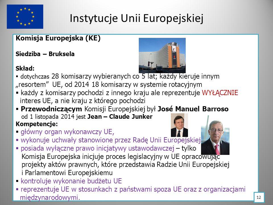 """Instytucje Unii Europejskiej Komisja Europejska (KE) Siedziba – Bruksela Skład:  dotychczas 28 komisarzy wybieranych co 5 lat; każdy kieruje innym """"resortem UE, od 2014 18 komisarzy w systemie rotacyjnym  każdy z komisarzy pochodzi z innego kraju ale reprezentuje WYŁĄCZNIE interes UE, a nie kraju z którego pochodzi  Przewodniczącym Komisji Europejskiej był José Manuel Barroso od 1 listopada 2014 jest Jean – Claude Junker Kompetencje:  główny organ wykonawczy UE,  wykonuje uchwały stanowione przez Radę Unii Europejskiej,  posiada wyłączne prawo inicjatywy ustawodawczej – tylko i Komisja Europejska inicjuje proces legislacyjny w UE opracowując i projekty aktów prawnych, które przedstawia Radzie Unii Europejskiej i i Parlamentowi Europejskiemu  kontroluje wykonanie budżetu UE  reprezentuje UE w stosunkach z państwami spoza UE oraz z organizacjami międzynarodowymi."""