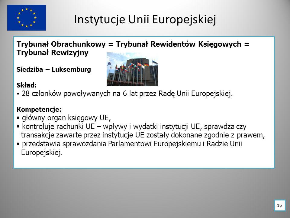 Instytucje Unii Europejskiej Trybunał Obrachunkowy = Trybunał Rewidentów Księgowych = Trybunał Rewizyjny Siedziba – Luksemburg Skład:  28 członków powoływanych na 6 lat przez Radę Unii Europejskiej.