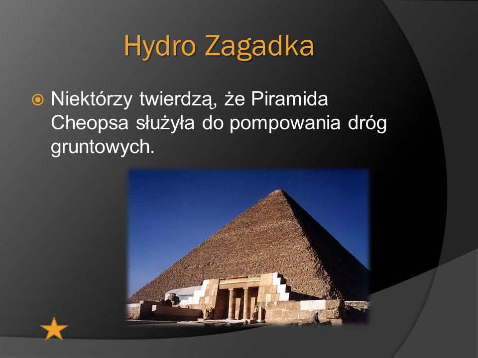 Hydro Zagadka  Niektórzy twierdzą, że Piramida Cheopsa służyła do pompowania dróg gruntowych.