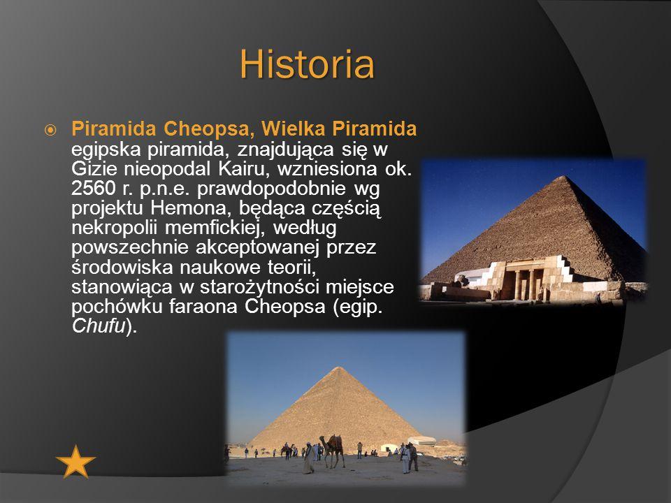 Historia  Piramida Cheopsa, Wielka Piramida egipska piramida, znajdująca się w Gizie nieopodal Kairu, wzniesiona ok. 2560 r. p.n.e. prawdopodobnie wg