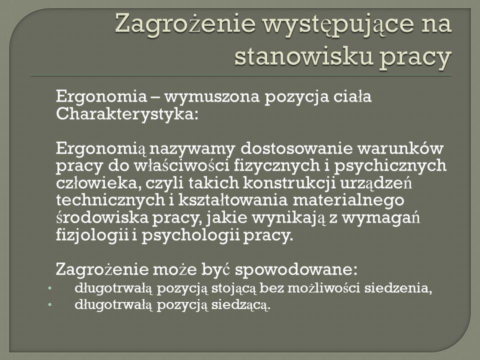 Ergonomia – wymuszona pozycja cia ł a Charakterystyka: Ergonomi ą nazywamy dostosowanie warunków pracy do w ł a ś ciwo ś ci fizycznych i psychicznych