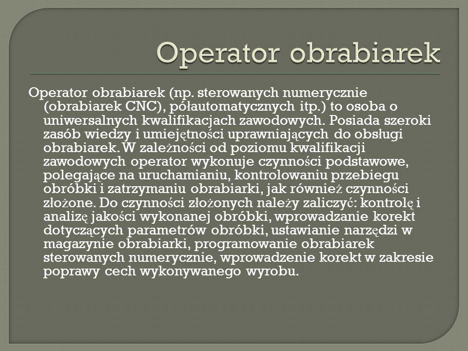 Operator obrabiarek (np. sterowanych numerycznie (obrabiarek CNC), pó ł automatycznych itp.) to osoba o uniwersalnych kwalifikacjach zawodowych. Posia