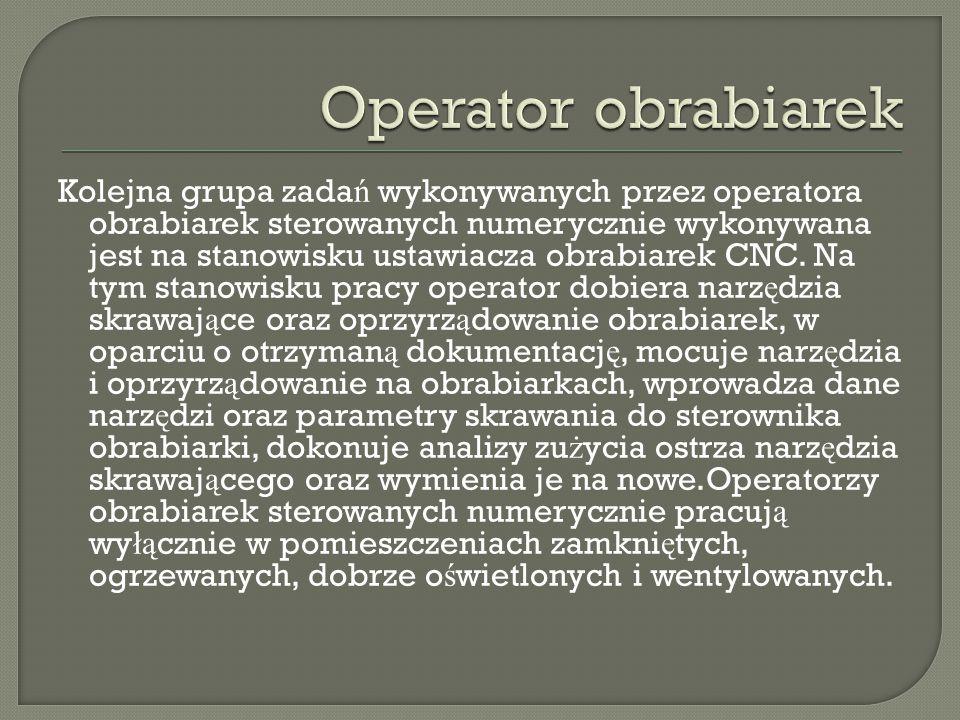 Kolejna grupa zada ń wykonywanych przez operatora obrabiarek sterowanych numerycznie wykonywana jest na stanowisku ustawiacza obrabiarek CNC. Na tym s