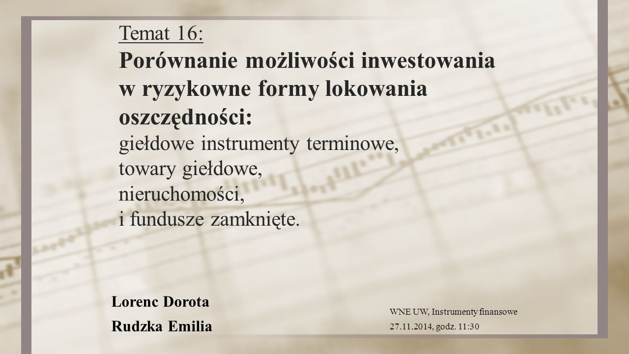 Lorenc Dorota Rudzka Emilia Temat 16: Porównanie możliwości inwestowania w ryzykowne formy lokowania oszczędności: giełdowe instrumenty terminowe, tow