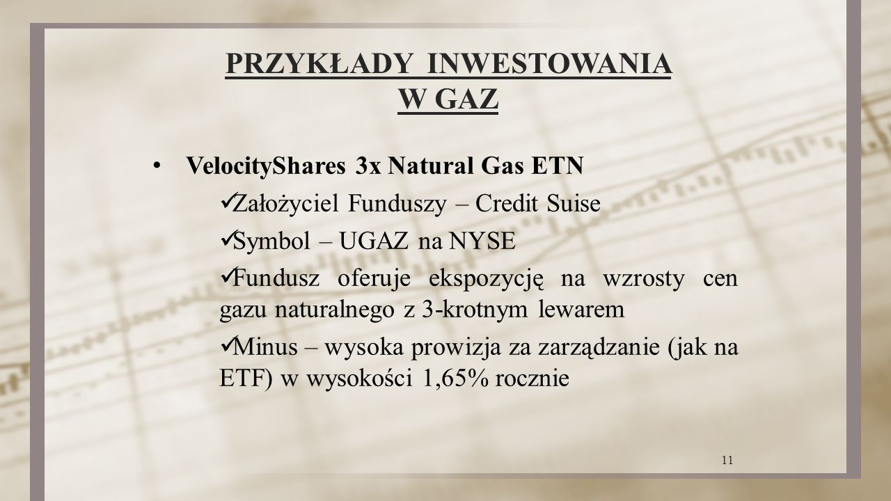 PRZYKŁADY INWESTOWANIA W GAZ VelocityShares 3x Natural Gas ETN Założyciel Funduszy – Credit Suise Symbol – UGAZ na NYSE Fundusz oferuje ekspozycję na