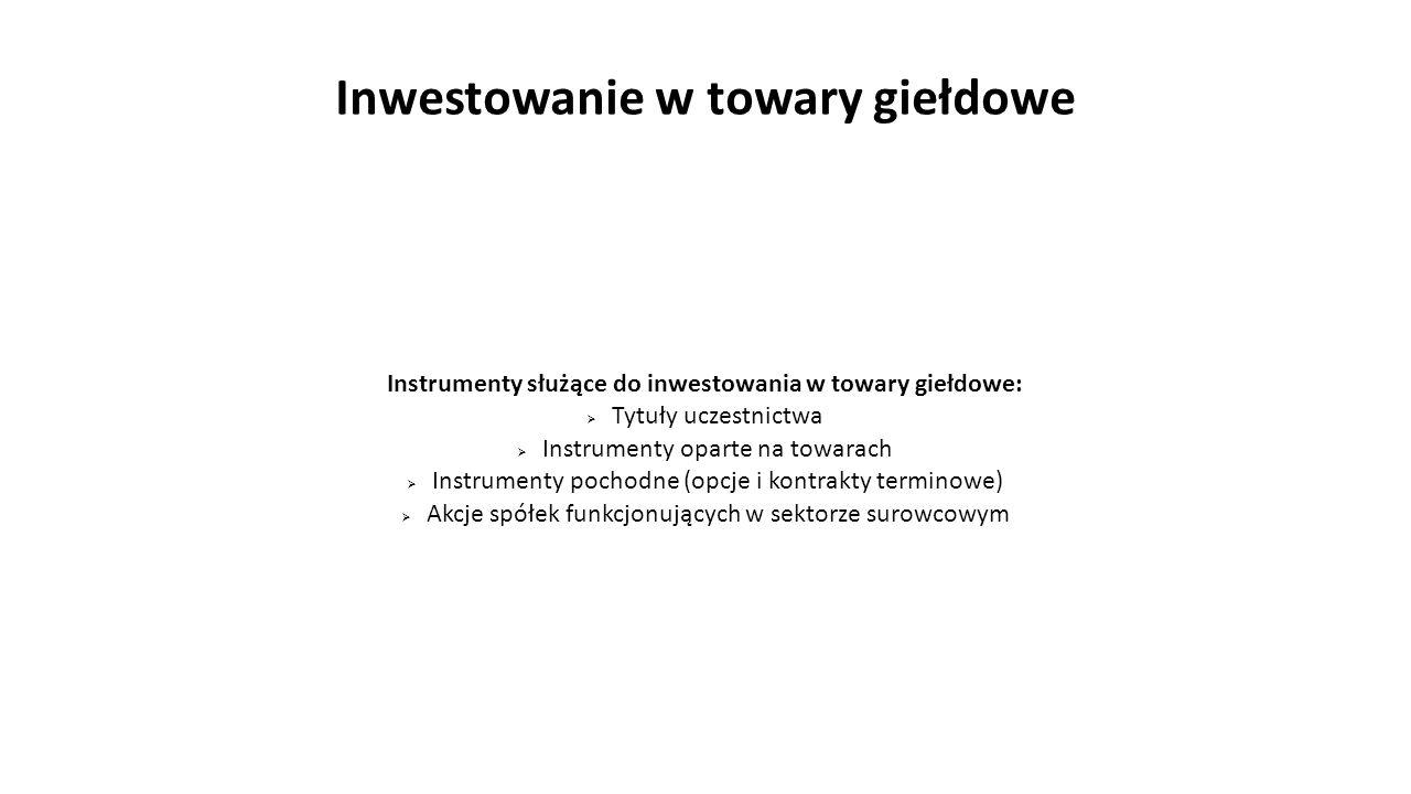 Inwestowanie w towary giełdowe Instrumenty służące do inwestowania w towary giełdowe:  Tytuły uczestnictwa  Instrumenty oparte na towarach  Instrum