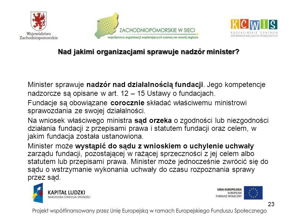 23 Nad jakimi organizacjami sprawuje nadzór minister? Minister sprawuje nadzór nad działalnością fundacji. Jego kompetencje nadzorcze są opisane w art